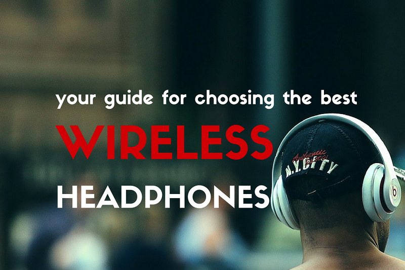 your-guide-for-choosing-the-best-wireless-headphones